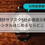 時計サブスク8社の徹底比較